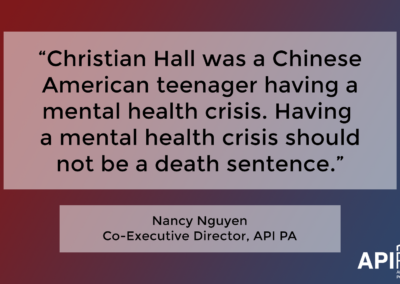 "Quote from Nancy Nguyen, Co-Executive Director of API PA. ""Christian Hall was a Chinese American teenager having a mental health crisis. Having a mental health crisis should not be a death sentence."""