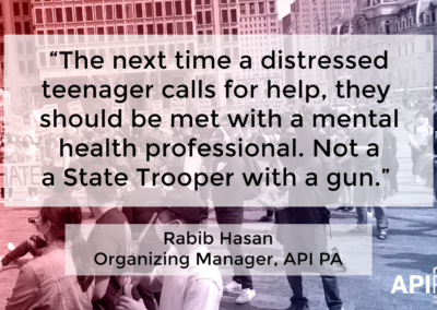 "Photo of group protesting. Quote from Rabib Hasan, Organizing Manager of API PA ""The next time a distressed teenager calls for help, they should be met with a mental health professional. Not a state trooper with a gun."""